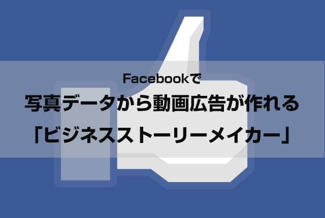 Facebookで 写真データから動画広告が作れる 「ビジネスストーリーメイカー」