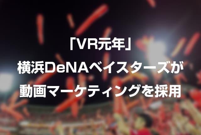 「VR元年」横浜DeNAベイスターズが動画マーケティングを採用