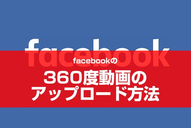 facebookの360度動画のアップロード方法